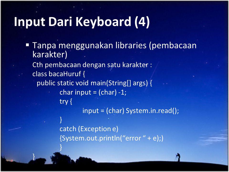 Input Dari Keyboard (4)  Tanpa menggunakan libraries (pembacaan karakter) Cth pembacaan dengan satu karakter : class bacaHuruf { public static void m