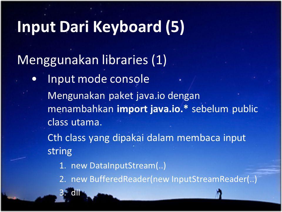 Input Dari Keyboard (5) Menggunakan libraries (1) Input mode console Mengunakan paket java.io dengan menambahkan import java.io.* sebelum public class
