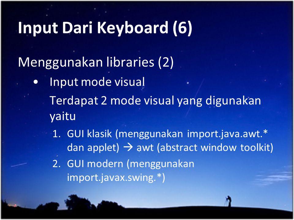 Input Dari Keyboard (6) Menggunakan libraries (2) Input mode visual Terdapat 2 mode visual yang digunakan yaitu 1.GUI klasik (menggunakan import.java.