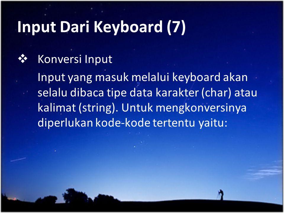 Input Dari Keyboard (7)  Konversi Input Input yang masuk melalui keyboard akan selalu dibaca tipe data karakter (char) atau kalimat (string). Untuk m