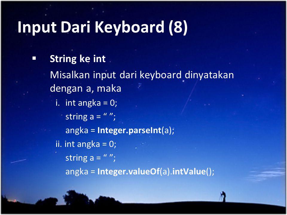 """Input Dari Keyboard (8)  String ke int Misalkan input dari keyboard dinyatakan dengan a, maka i.int angka = 0; string a = """" """"; angka = Integer.parseI"""