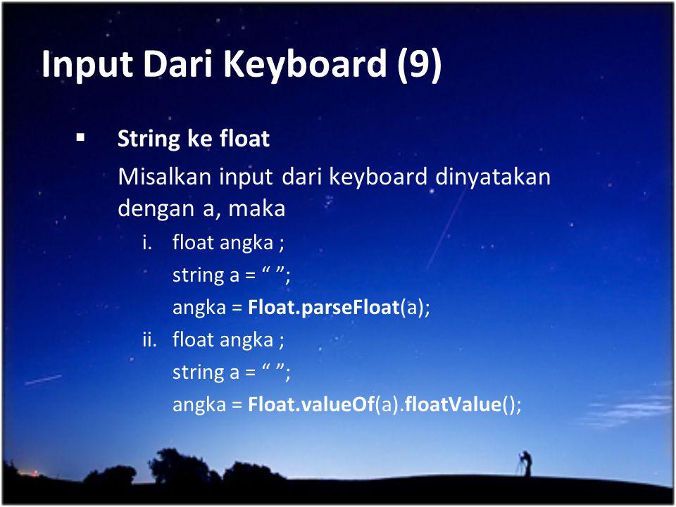 "Input Dari Keyboard (9)  String ke float Misalkan input dari keyboard dinyatakan dengan a, maka i.float angka ; string a = "" ""; angka = Float.parseFl"