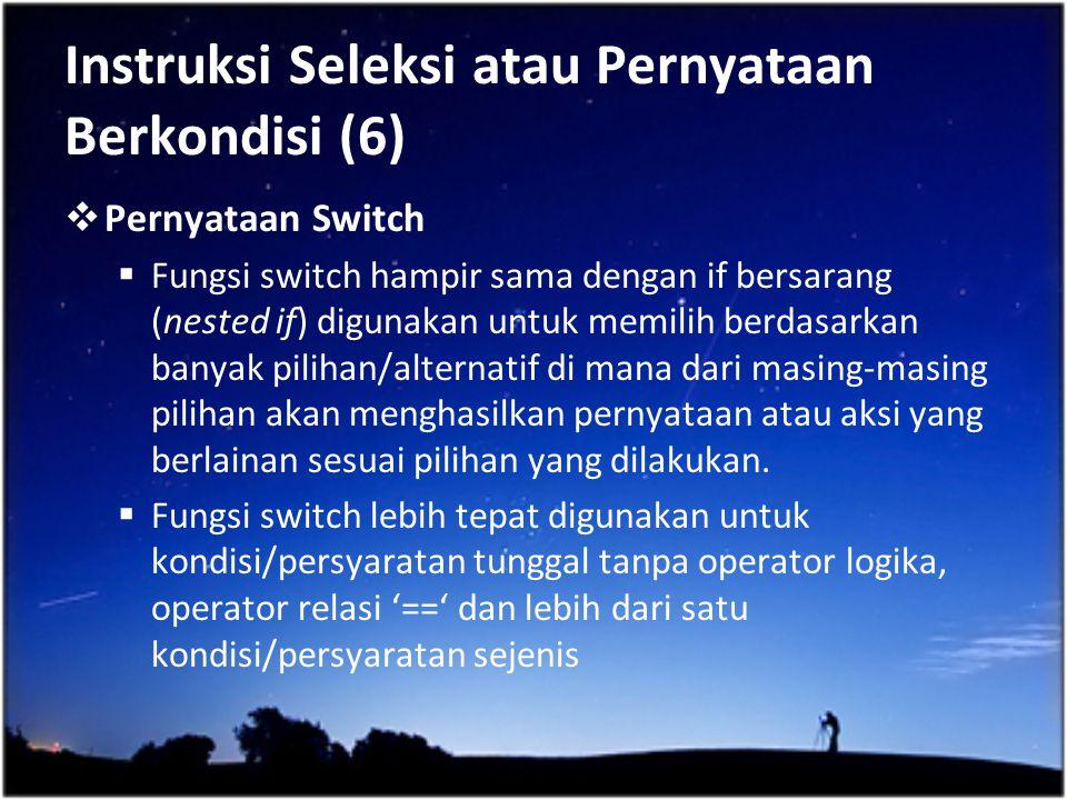 Instruksi Seleksi atau Pernyataan Berkondisi (6)  Pernyataan Switch  Fungsi switch hampir sama dengan if bersarang (nested if) digunakan untuk memil