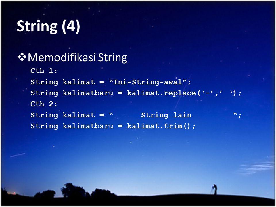 """String (4)  Memodifikasi String Cth 1: String kalimat = """"Ini-String-awal""""; String kalimatbaru = kalimat.replace('-',' '); Cth 2: String kalimat = """" S"""