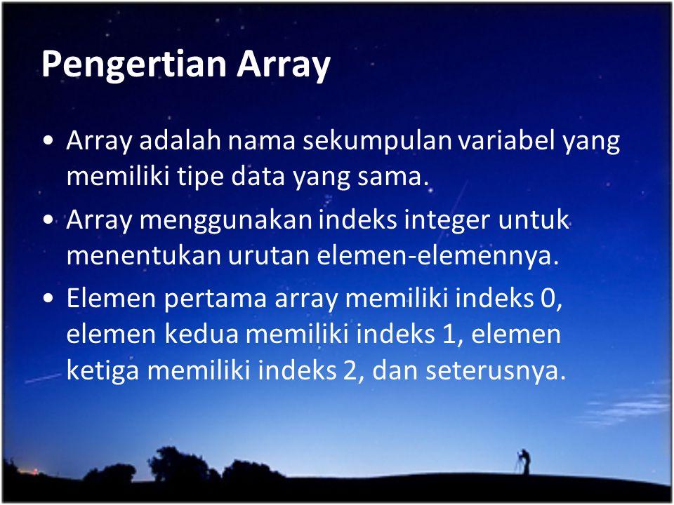 Pengertian Array Array adalah nama sekumpulan variabel yang memiliki tipe data yang sama. Array menggunakan indeks integer untuk menentukan urutan ele