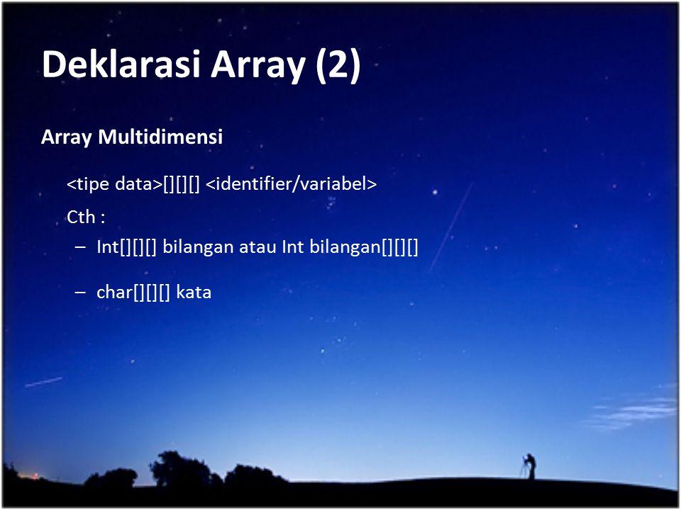 Deklarasi Array (2) Array Multidimensi [][][] Cth : –Int[][][] bilangan atau Int bilangan[][][] –char[][][] kata