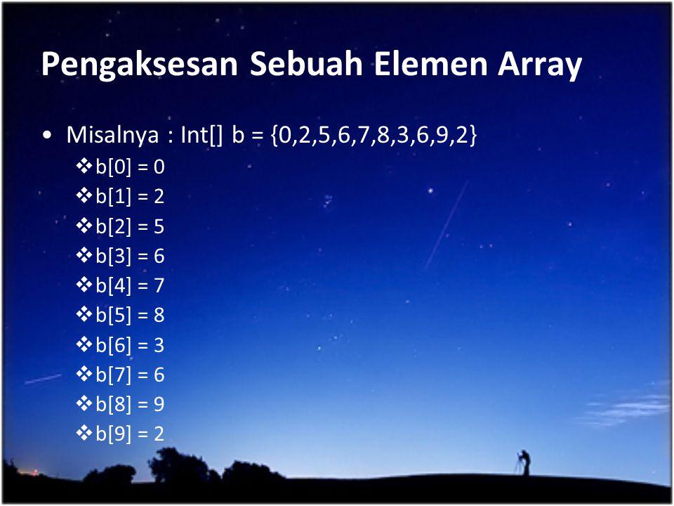 Pengaksesan Sebuah Elemen Array Misalnya : Int[] b = {0,2,5,6,7,8,3,6,9,2}  b[0] = 0  b[1] = 2  b[2] = 5  b[3] = 6  b[4] = 7  b[5] = 8  b[6] =