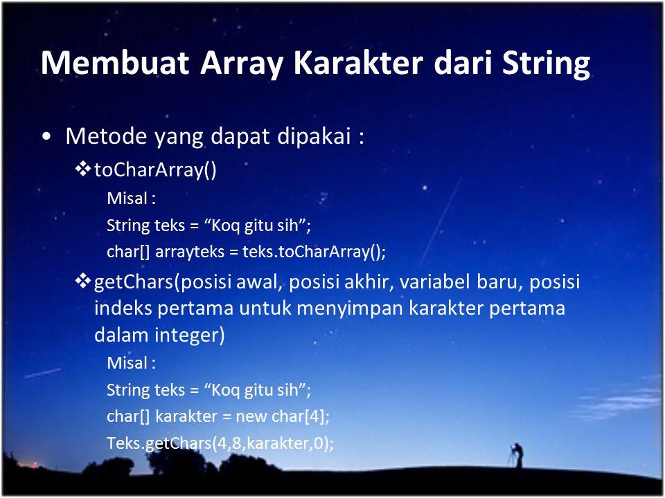 """Membuat Array Karakter dari String Metode yang dapat dipakai :  toCharArray() Misal : String teks = """"Koq gitu sih""""; char[] arrayteks = teks.toCharArr"""