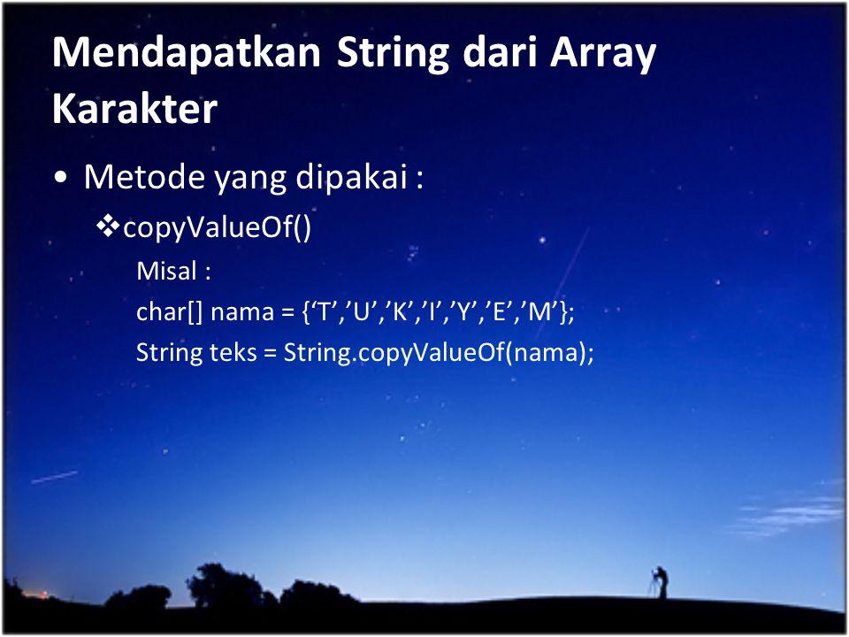Mendapatkan String dari Array Karakter Metode yang dipakai :  copyValueOf() Misal : char[] nama = {'T','U','K','I','Y','E','M'}; String teks = String