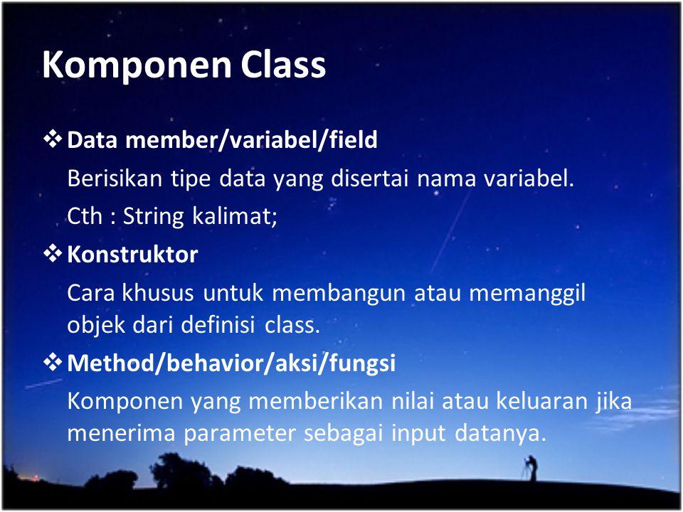 Komponen Class  Data member/variabel/field Berisikan tipe data yang disertai nama variabel. Cth : String kalimat;  Konstruktor Cara khusus untuk mem