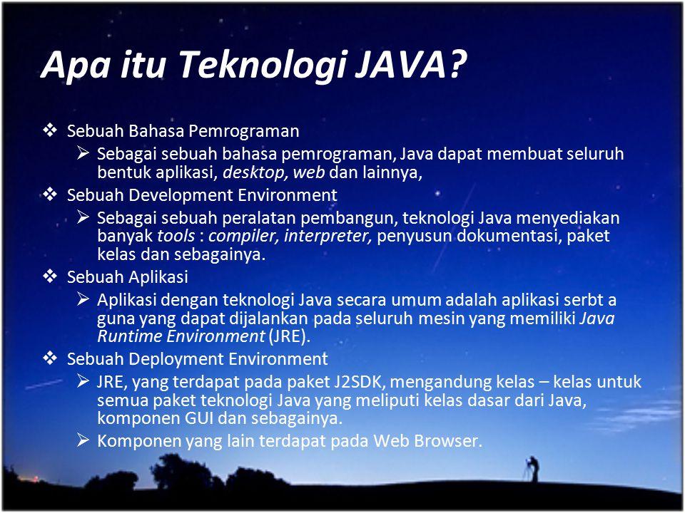 Apa itu Teknologi JAVA?  Sebuah Bahasa Pemrograman  Sebagai sebuah bahasa pemrograman, Java dapat membuat seluruh bentuk aplikasi, desktop, web dan