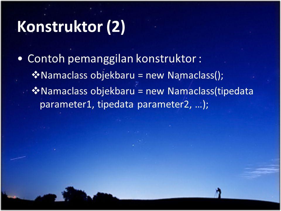 Konstruktor (2) Contoh pemanggilan konstruktor :  Namaclass objekbaru = new Namaclass();  Namaclass objekbaru = new Namaclass(tipedata parameter1, t