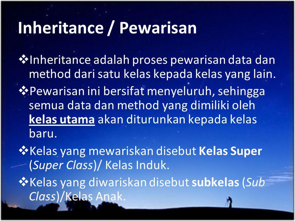 Inheritance / Pewarisan  Inheritance adalah proses pewarisan data dan method dari satu kelas kepada kelas yang lain.  Pewarisan ini bersifat menyelu