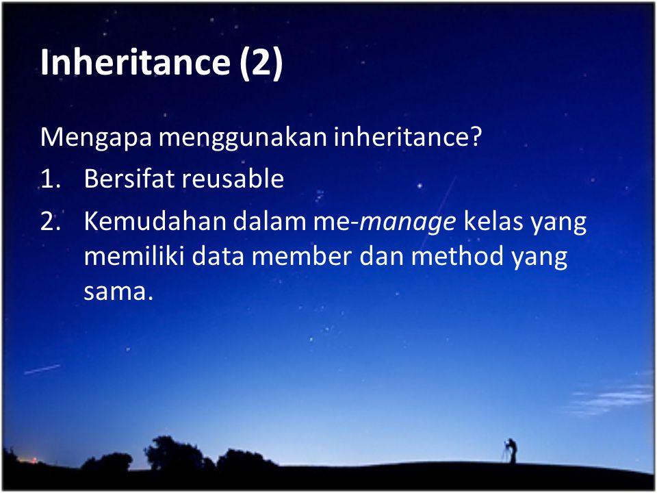 Inheritance (2) Mengapa menggunakan inheritance? 1.Bersifat reusable 2.Kemudahan dalam me-manage kelas yang memiliki data member dan method yang sama.