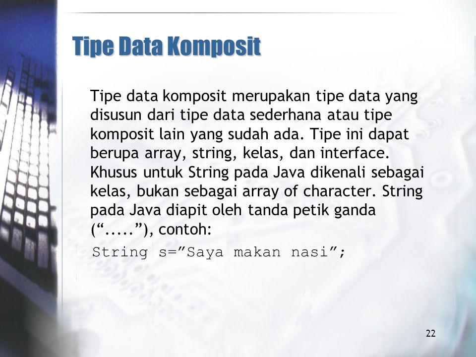 Tipe Data Komposit Tipe data komposit merupakan tipe data yang disusun dari tipe data sederhana atau tipe komposit lain yang sudah ada.