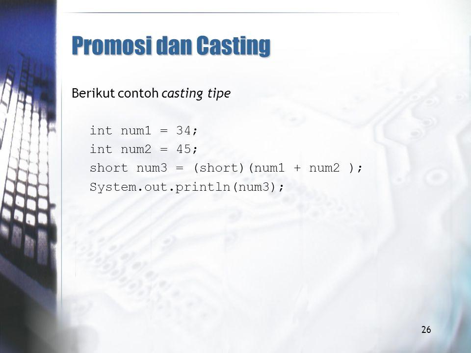 Promosi dan Casting Berikut contoh casting tipe int num1 = 34; int num2 = 45; short num3 = (short)(num1 + num2 ); System.out.println(num3); 26