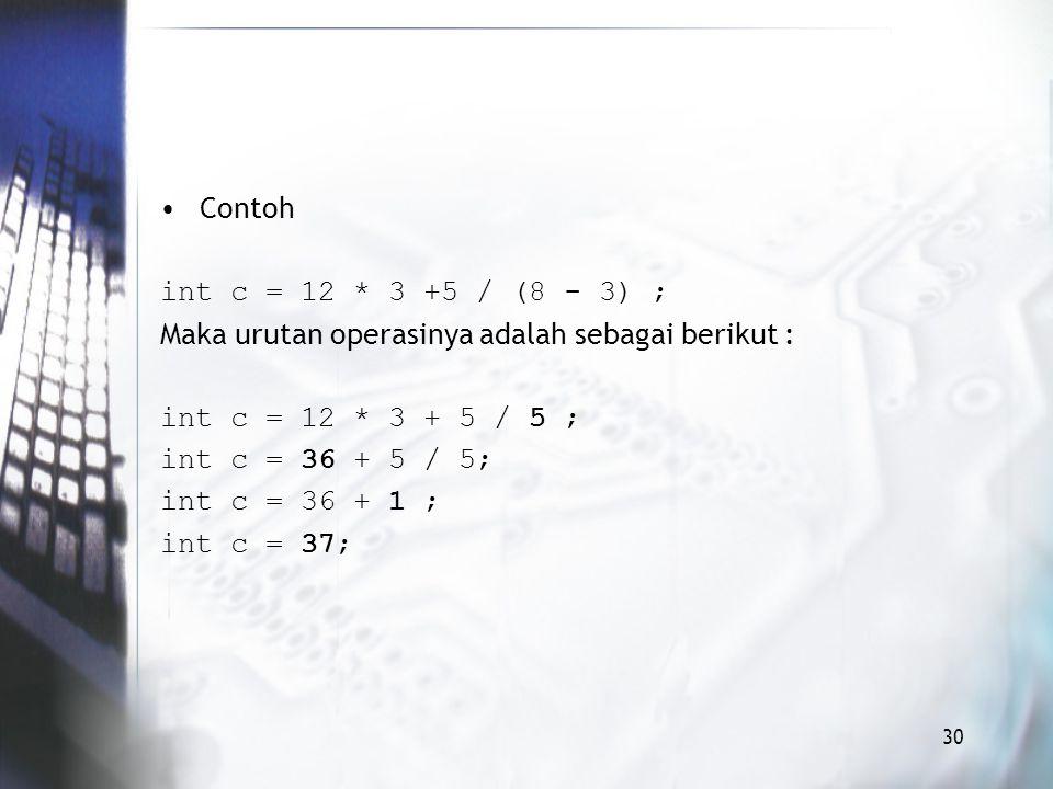 Contoh int c = 12 * 3 +5 / (8 - 3) ; Maka urutan operasinya adalah sebagai berikut : int c = 12 * 3 + 5 / 5 ; int c = 36 + 5 / 5; int c = 36 + 1 ; int c = 37; 30