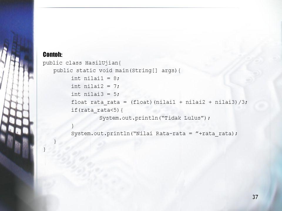Contoh: public class HasilUjian{ public static void main(String[] args){ int nilai1 = 8; int nilai2 = 7; int nilai3 = 5; float rata_rata = (float)(nilai1 + nilai2 + nilai3)/3; if(rata_rata<5){ System.out.println( Tidak Lulus ); } System.out.println( Nilai Rata-rata = +rata_rata); } 37