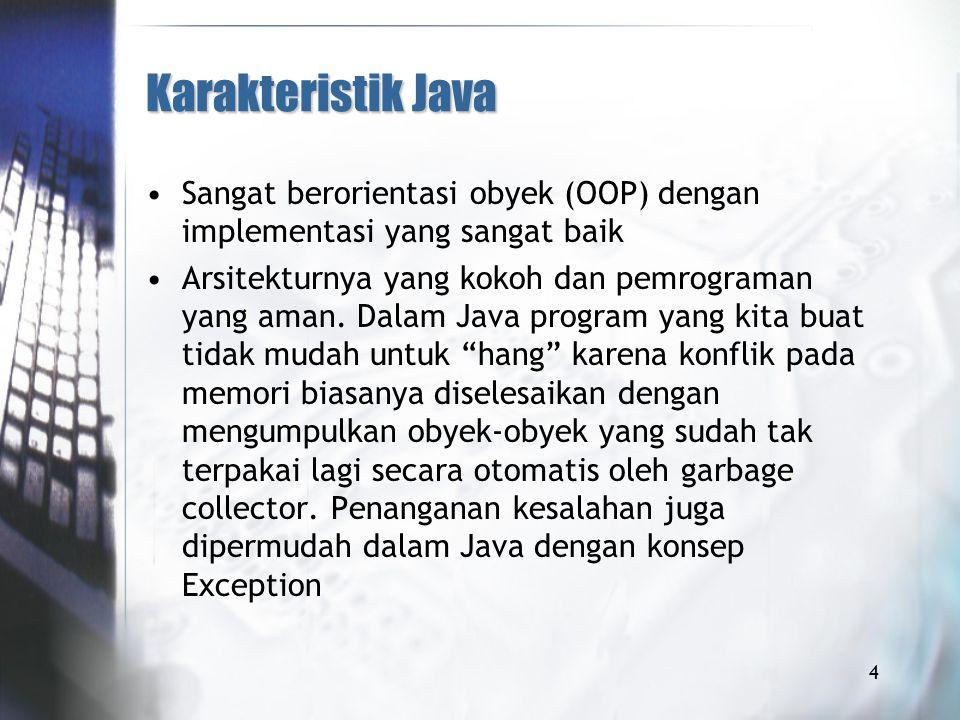 Karakteristik Java Sangat berorientasi obyek (OOP) dengan implementasi yang sangat baik Arsitekturnya yang kokoh dan pemrograman yang aman.