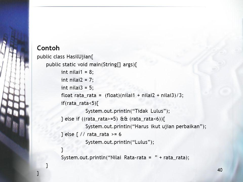Contoh public class HasilUjian{ public static void main(String[] args){ int nilai1 = 8; int nilai2 = 7; int nilai3 = 5; float rata_rata = (float)(nilai1 + nilai2 + nilai3)/3; if(rata_rata<5){ System.out.println( Tidak Lulus ); } else if ((rata_rata>=5) && (rata_rata<6)){ System.out.println( Harus ikut ujian perbaikan ); } else { // rata_rata >= 6 System.out.println( Lulus ); } System.out.println( Nilai Rata-rata = + rata_rata); } 40