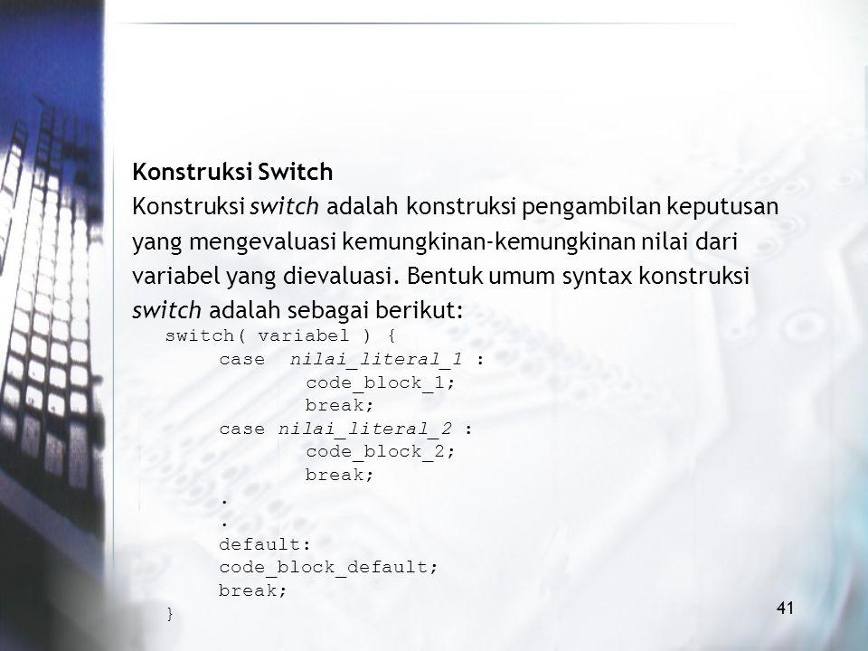 Konstruksi Switch Konstruksi switch adalah konstruksi pengambilan keputusan yang mengevaluasi kemungkinan-kemungkinan nilai dari variabel yang dievaluasi.