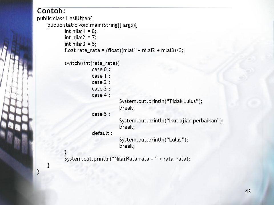 Contoh: public class HasilUjian{ public static void main(String[] args){ int nilai1 = 8; int nilai2 = 7; int nilai3 = 5; float rata_rata = (float)(nilai1 + nilai2 + nilai3)/3; switch((int)rata_rata){ case 0 : case 1 : case 2 : case 3 : case 4 : System.out.println( Tidak Lulus ); break; case 5 : System.out.println( Ikut ujian perbaikan ); break; default : System.out.println( Lulus ); break; } System.out.println( Nilai Rata-rata = + rata_rata); } 43