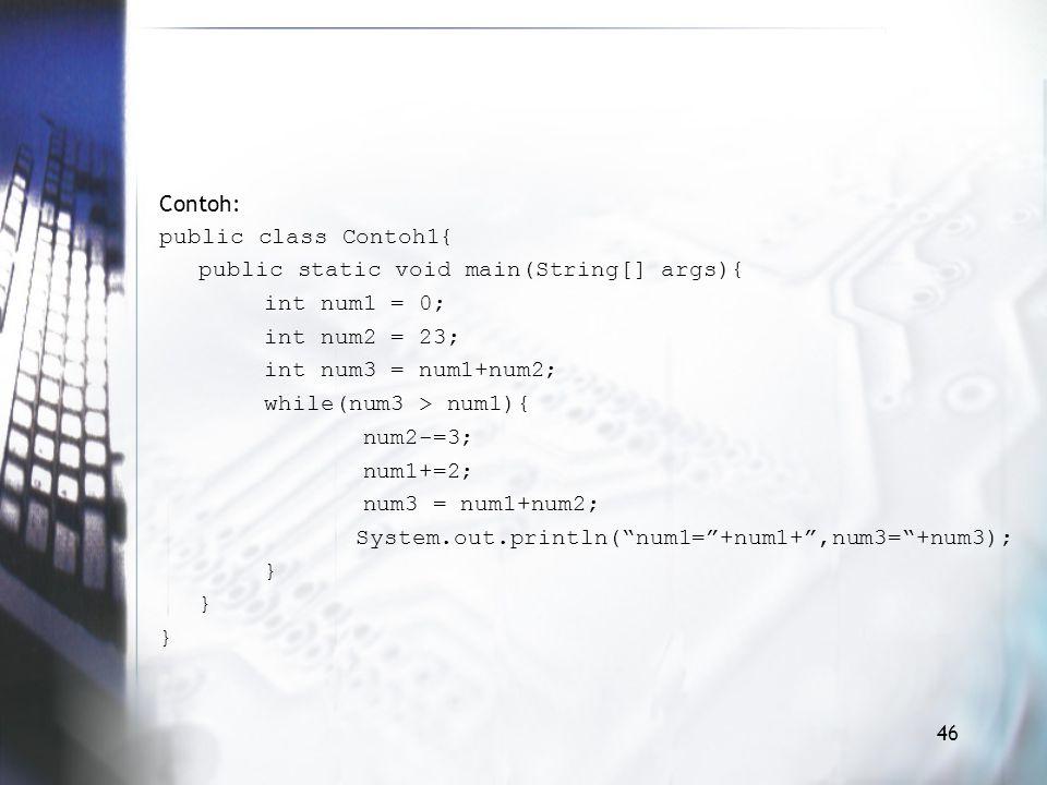 Contoh: public class Contoh1{ public static void main(String[] args){ int num1 = 0; int num2 = 23; int num3 = num1+num2; while(num3 > num1){ num2-=3; num1+=2; num3 = num1+num2; System.out.println( num1= +num1+ ,num3= +num3); } 46