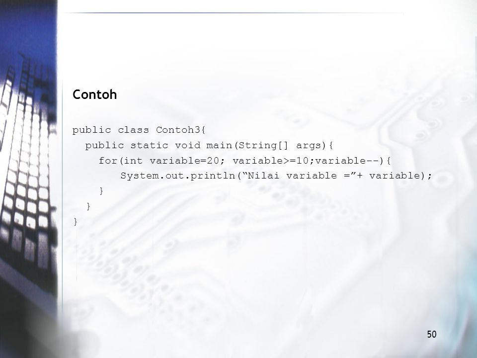 Contoh public class Contoh3{ public static void main(String[] args){ for(int variable=20; variable>=10;variable--){ System.out.println( Nilai variable = + variable); } 50