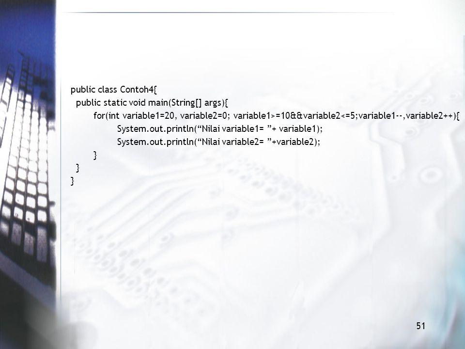 public class Contoh4{ public static void main(String[] args){ for(int variable1=20, variable2=0; variable1>=10&&variable2<=5;variable1--,variable2++){ System.out.println( Nilai variable1= + variable1); System.out.println( Nilai variable2= +variable2); } 51