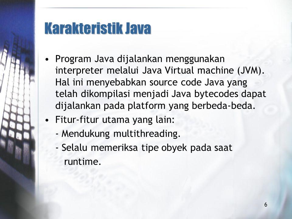 Karakteristik Java Program Java dijalankan menggunakan interpreter melalui Java Virtual machine (JVM).