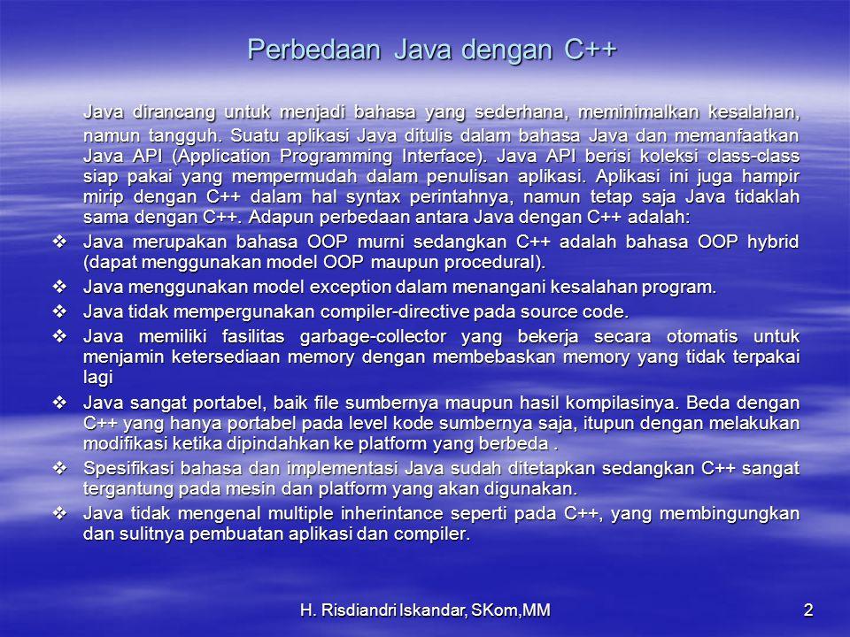H. Risdiandri Iskandar, SKom,MM2 Perbedaan Java dengan C++ Java dirancang untuk menjadi bahasa yang sederhana, meminimalkan kesalahan, namun tangguh.