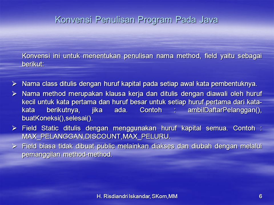 H. Risdiandri Iskandar, SKom,MM6 Konvensi Penulisan Program Pada Java Konvensi ini untuk menentukan penulisan nama method, field yaitu sebagai berikut