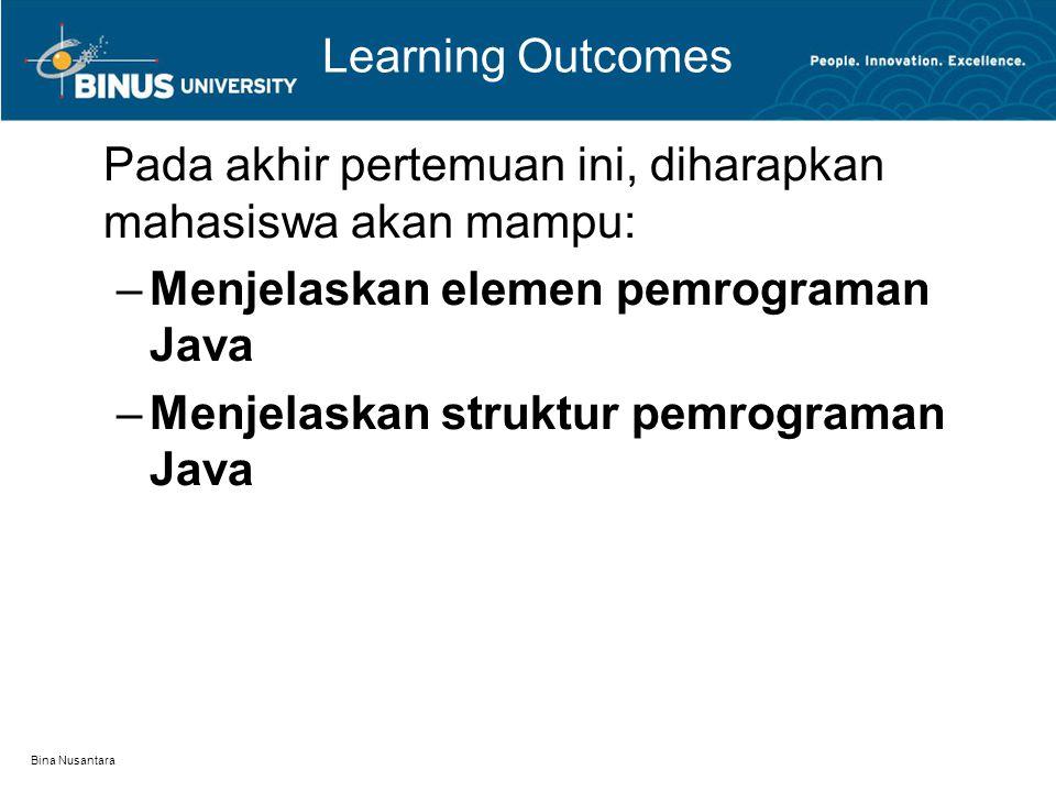 Bina Nusantara Learning Outcomes Pada akhir pertemuan ini, diharapkan mahasiswa akan mampu: –Menjelaskan elemen pemrograman Java –Menjelaskan struktur