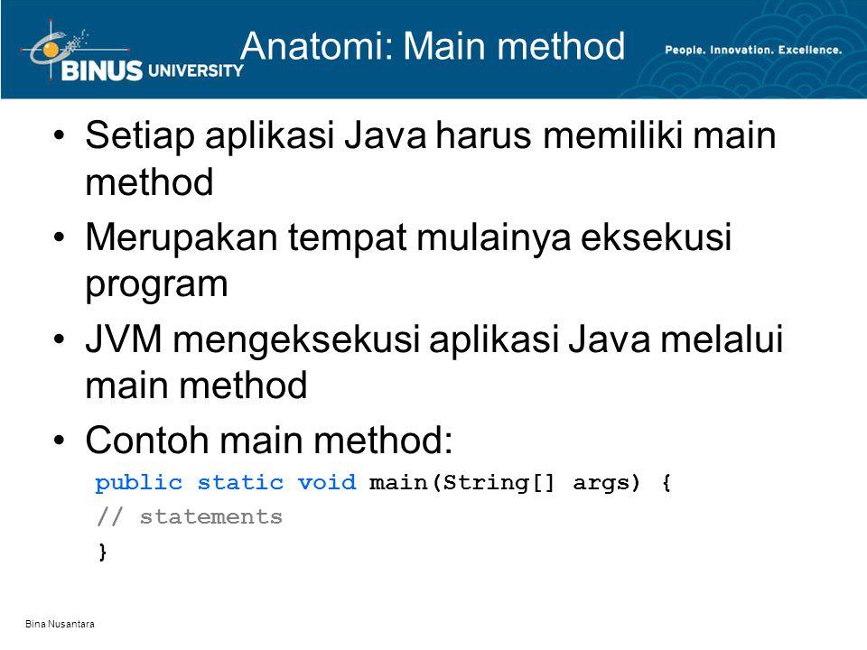 Bina Nusantara Anatomi: Main method Setiap aplikasi Java harus memiliki main method Merupakan tempat mulainya eksekusi program JVM mengeksekusi aplika