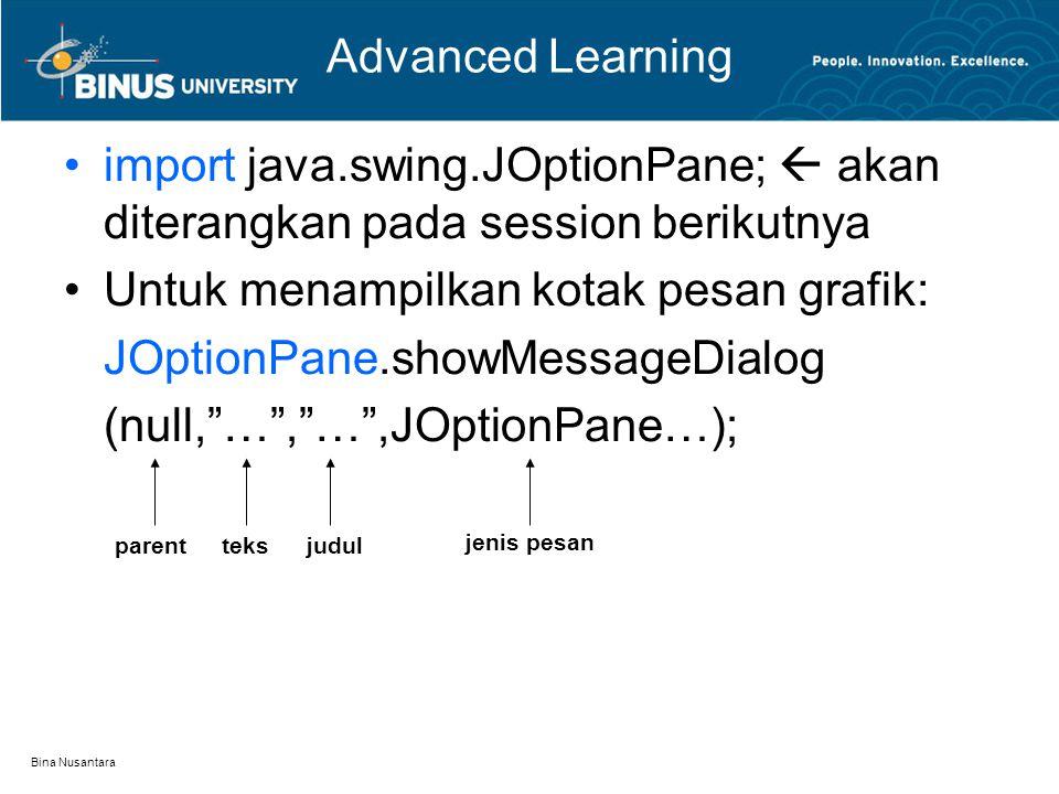 Bina Nusantara Advanced Learning import java.swing.JOptionPane;  akan diterangkan pada session berikutnya Untuk menampilkan kotak pesan grafik: JOpti