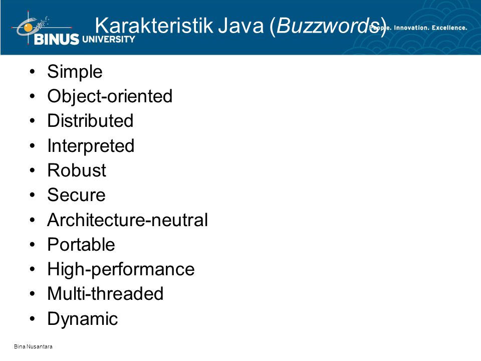 Bina Nusantara Karakteristik Java (Buzzwords) Simple Object-oriented Distributed Interpreted Robust Secure Architecture-neutral Portable High-performa
