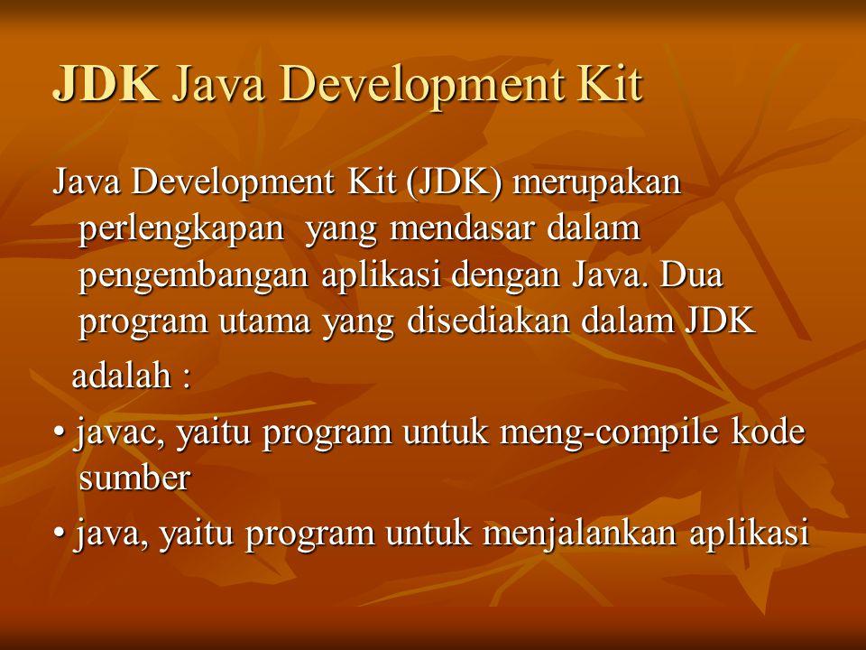 JDK Java Development Kit Java Development Kit (JDK) merupakan perlengkapan yang mendasar dalam pengembangan aplikasi dengan Java. Dua program utama ya