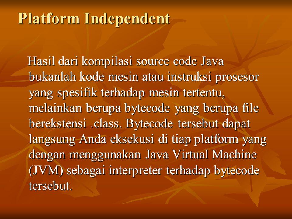 Platform Independent Hasil dari kompilasi source code Java bukanlah kode mesin atau instruksi prosesor yang spesifik terhadap mesin tertentu, melainka
