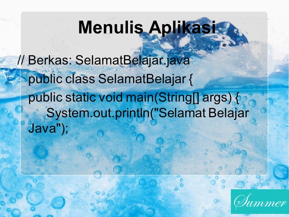Menulis Aplikasi // Berkas: SelamatBelajar.java public class SelamatBelajar { public static void main(String[] args) { System.out.println(