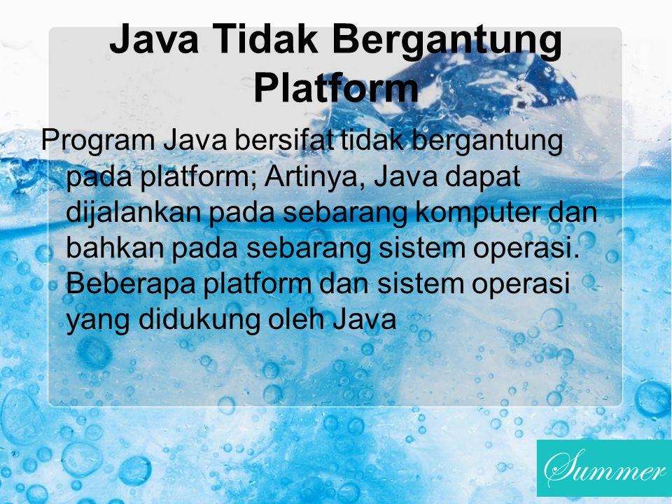 Java Tidak Bergantung Platform Program Java bersifat tidak bergantung pada platform; Artinya, Java dapat dijalankan pada sebarang komputer dan bahkan