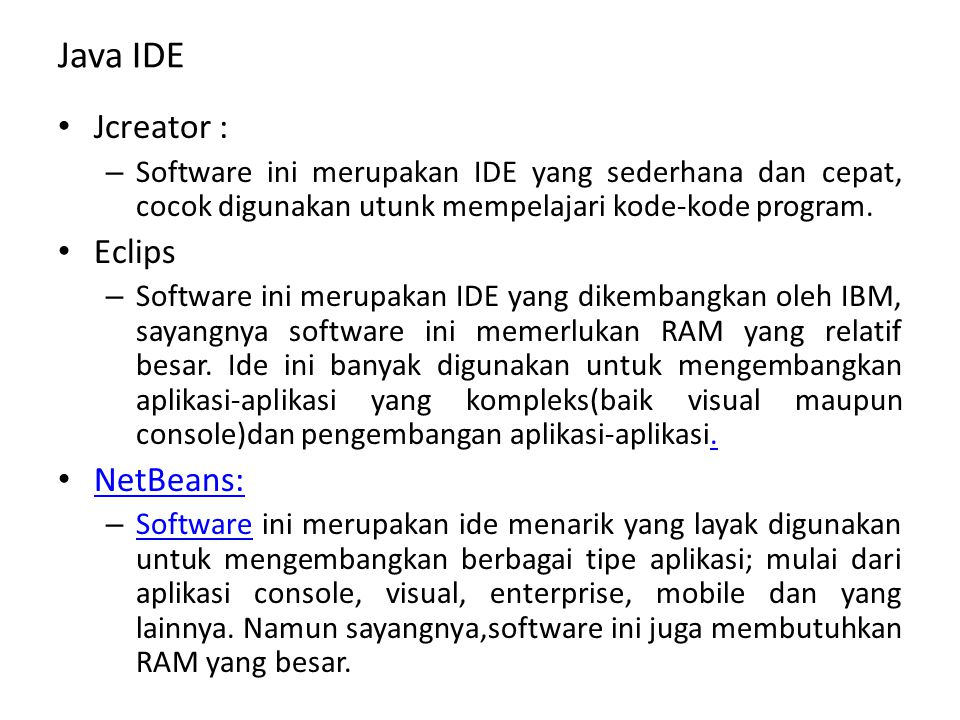 Java IDE Jcreator : – Software ini merupakan IDE yang sederhana dan cepat, cocok digunakan utunk mempelajari kode-kode program. Eclips – Software ini