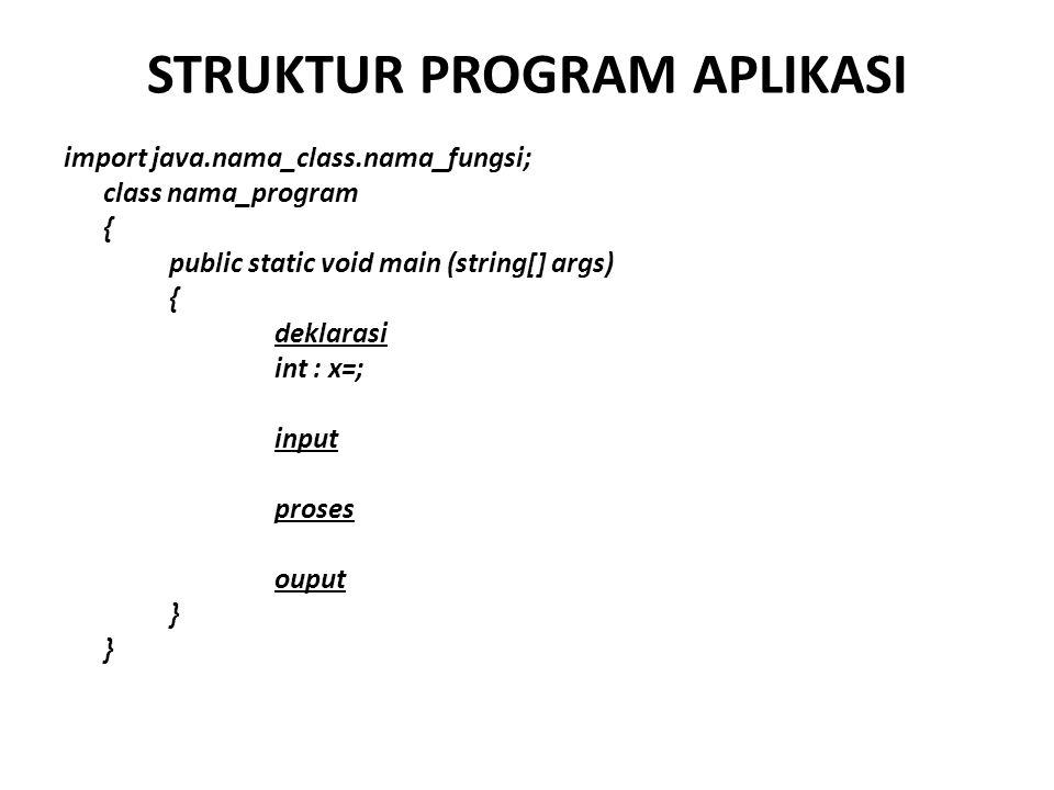 STRUKTUR PROGRAM APLIKASI import java.nama_class.nama_fungsi; class nama_program { public static void main (string[] args) { deklarasi int : x=; input
