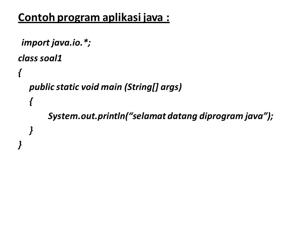 Contoh program aplikasi java : import java.io.*; class soal1 { public static void main (String[] args) { System.out.println( selamat datang diprogram java ); }