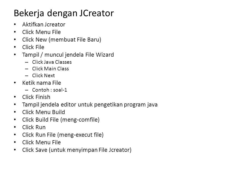 Bekerja dengan JCreator Aktifkan Jcreator Click Menu File Click New (membuat File Baru) Click File Tampil / muncul jendela File Wizard – Click Java Cl