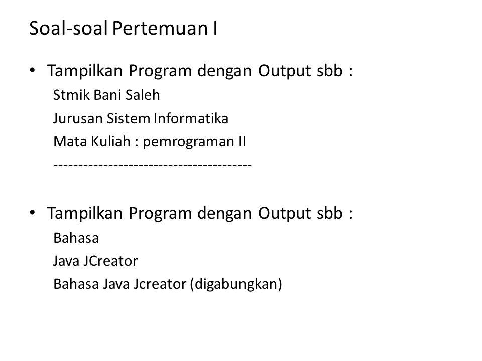 Soal-soal Pertemuan I Tampilkan Program dengan Output sbb : Stmik Bani Saleh Jurusan Sistem Informatika Mata Kuliah : pemrograman II -----------------