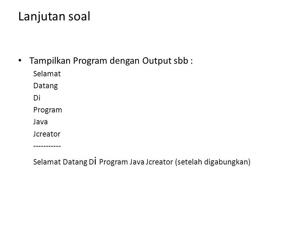Lanjutan soal Tampilkan Program dengan Output sbb : Selamat Datang Di Program Java Jcreator ----------- Selamat Datang D i Program Java Jcreator (sete