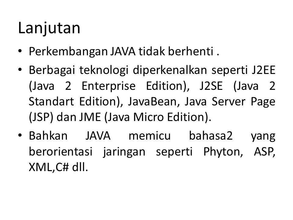 Lanjutan Perkembangan JAVA tidak berhenti. Berbagai teknologi diperkenalkan seperti J2EE (Java 2 Enterprise Edition), J2SE (Java 2 Standart Edition),