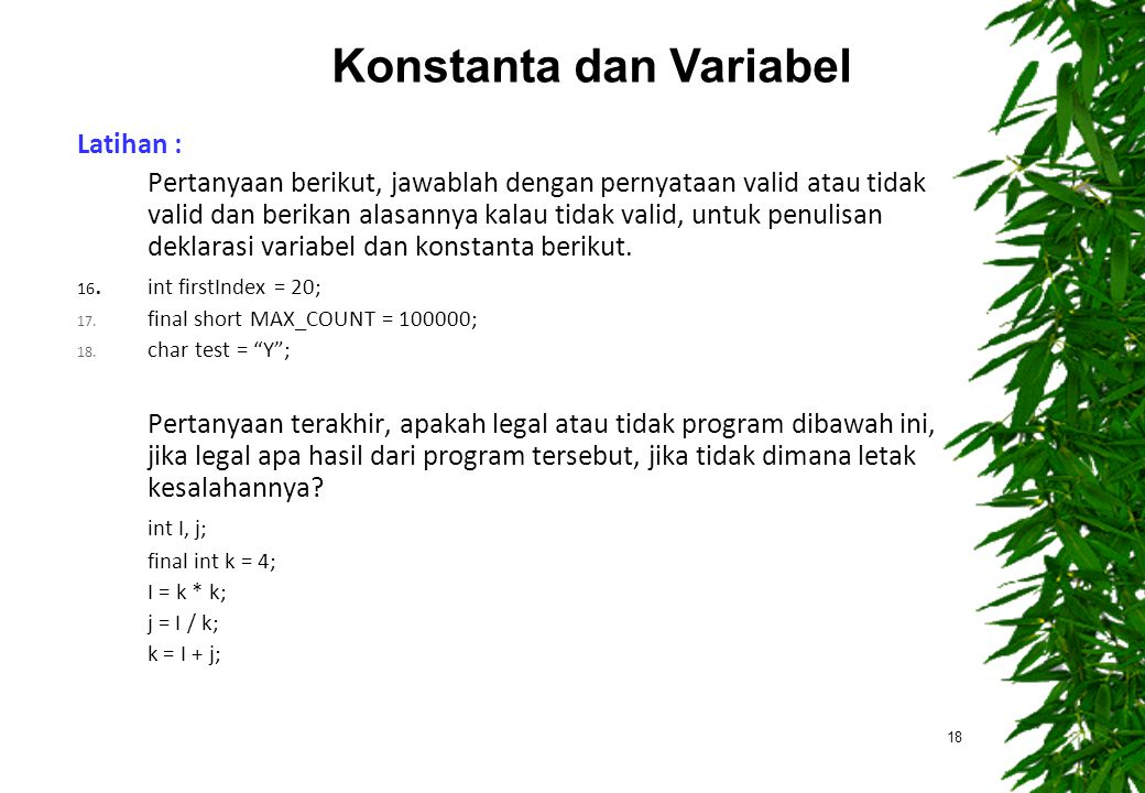 Latihan : Pertanyaan berikut, jawablah dengan pernyataan valid atau tidak valid dan berikan alasannya kalau tidak valid, untuk penulisan deklarasi variabel dan konstanta berikut.