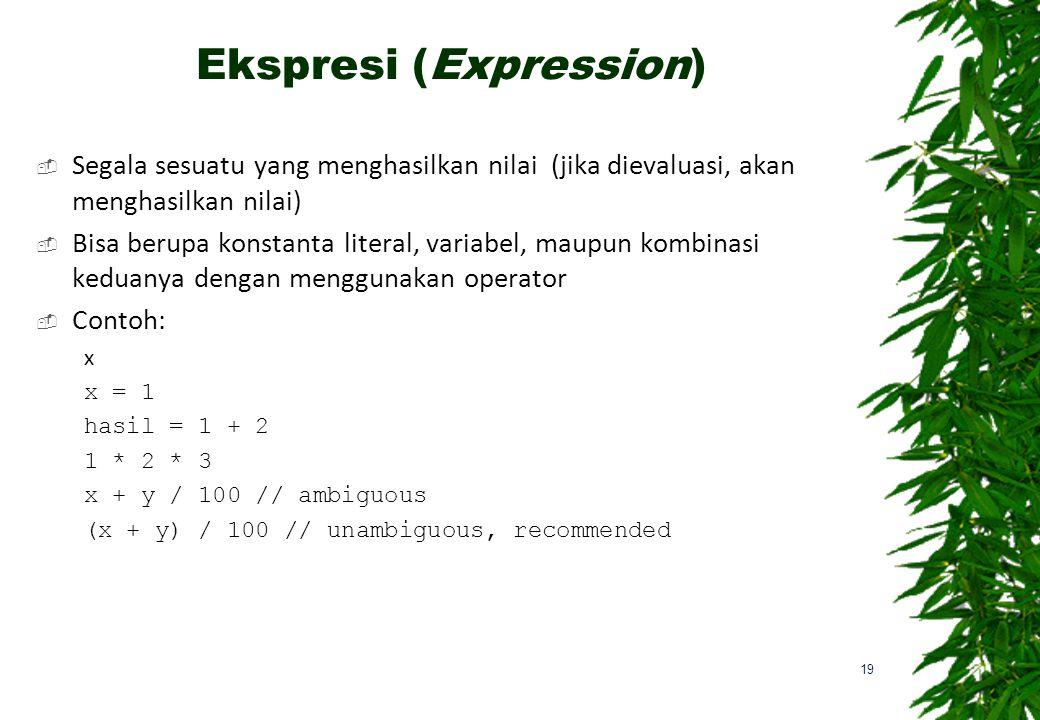 Ekspresi (Expression)  Segala sesuatu yang menghasilkan nilai (jika dievaluasi, akan menghasilkan nilai)  Bisa berupa konstanta literal, variabel, maupun kombinasi keduanya dengan menggunakan operator  Contoh: x x = 1 hasil = 1 + 2 1 * 2 * 3 x + y / 100 // ambiguous (x + y) / 100 // unambiguous, recommended 19
