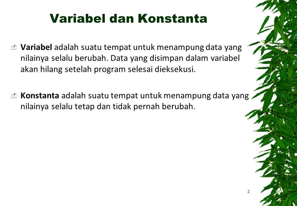 Variabel dan Konstanta  Variabel adalah suatu tempat untuk menampung data yang nilainya selalu berubah. Data yang disimpan dalam variabel akan hilang